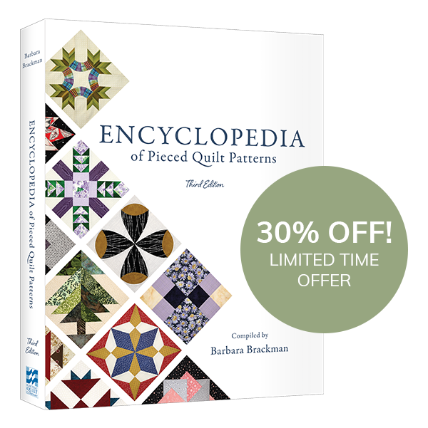 New and 30% Off!  In case you missed it, Barbara Brackman's third edition of her Encyclopedia of Pieced Quilt Patterns is coming in December! Want to save 30%? Pre-order your copy now >  Want to know more about this book? Read our blog post >  On Facebook? Join our Facebook Event to hear from Barbara herself >